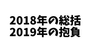 2018年の総括、振り返り、来年の抱負。
