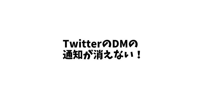 【1分で解決】TwitterのDMの通知が消えないときの対処方法! 表示されない見れない原因と対応。