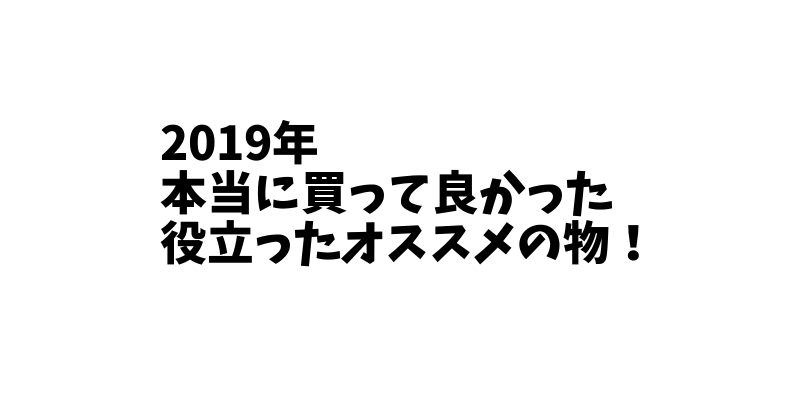 【2019年】本当に買って良かった・役立ったオススメの物トップ15!!!