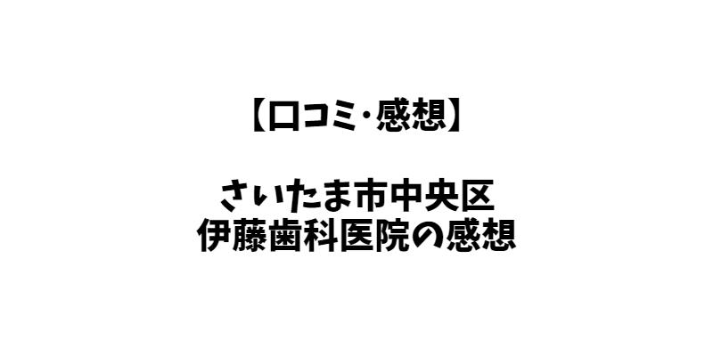 【口コミ・感想】伊藤歯科医院は残念な面もあるけど全体的に良い。【さいたま市の歯医者】
