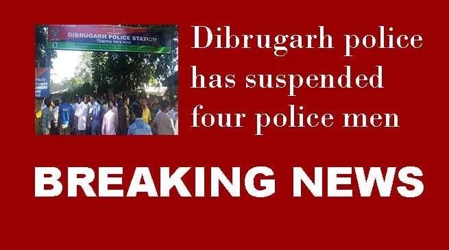 Dibrugarh police has suspended four police men