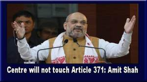 Centre will not touch Article 371: Amit Shah