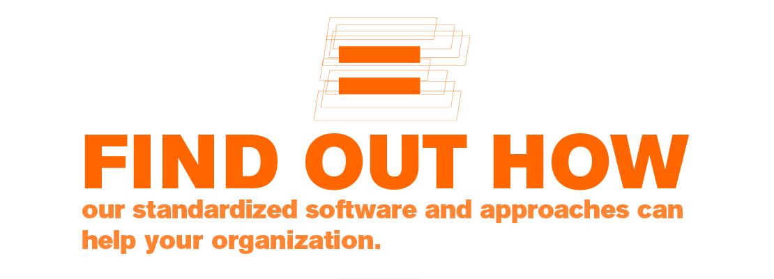 FIND OUT HOW our standardized software and approaches can help your organization.