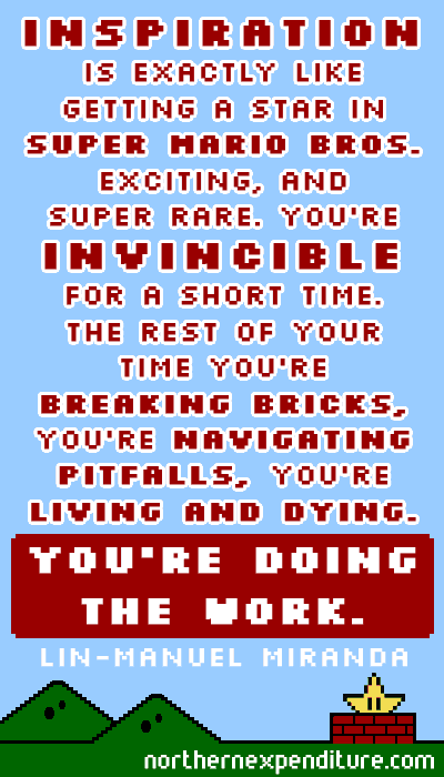 Inspiration is exactly like getting a star in Super Mario Bros.
