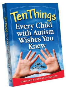 "Excerpted from Ten Things Every Child with Autism Wishes You Knew, updated and expanded edition, © Ellen Notbohm   (2012, Future Horizons),  chapter eight, ""Help me with social interactions."""