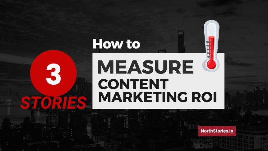 3 Stories: How to Measure Content Marketing ROI