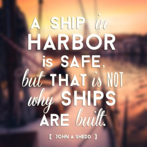 """A ship in harbor is safe, but that is not why ships are built."" - John A Shedd"