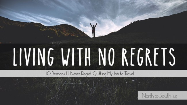 Living with no regrets: 10 reasons I'll never regret quitting my job to travel