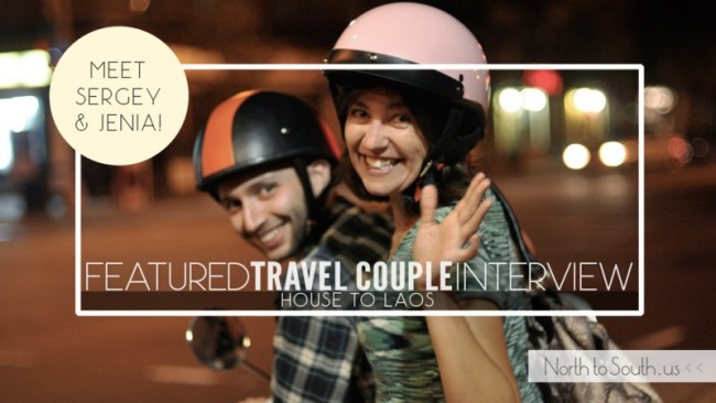 Travel Couple Interview Series on North to South Featuring Sergey and Jenia of House to Laos