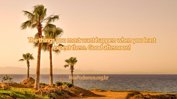 The things you most want happen when you least expect them. Good afternoon!