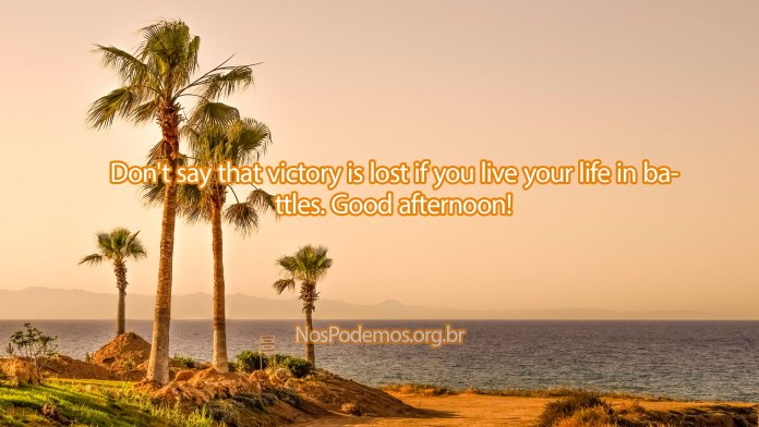 Don't say that victory is lost if you live your life in battles. Good afternoon!