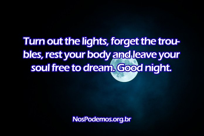 Turn out the lights, forget the troubles, rest your body and leave your soul free to dream. Good night.