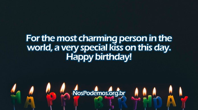 For the most charming person in the world, a very special kiss on this day. Happy birthday!