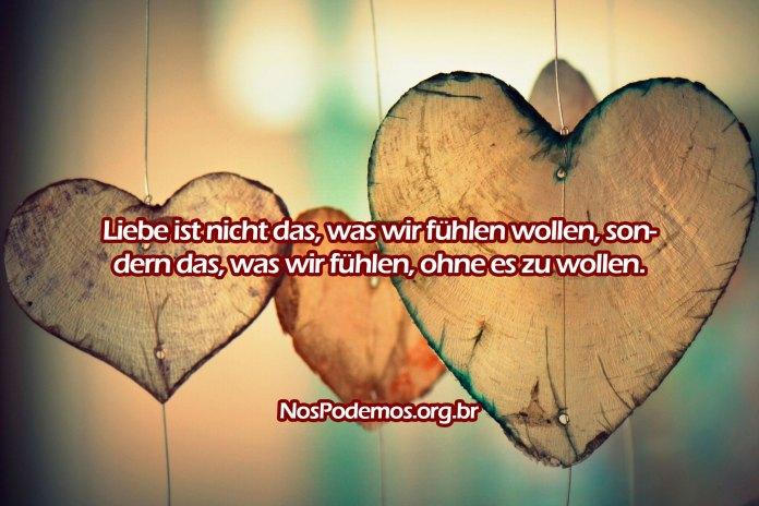 Liebe ist nicht das, was wir fühlen wollen, sondern das, was wir fühlen, ohne es zu wollen.