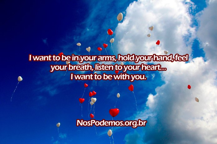 I want to be in your arms, hold your hand, feel your breath, listen to your heart… I want to be with you.