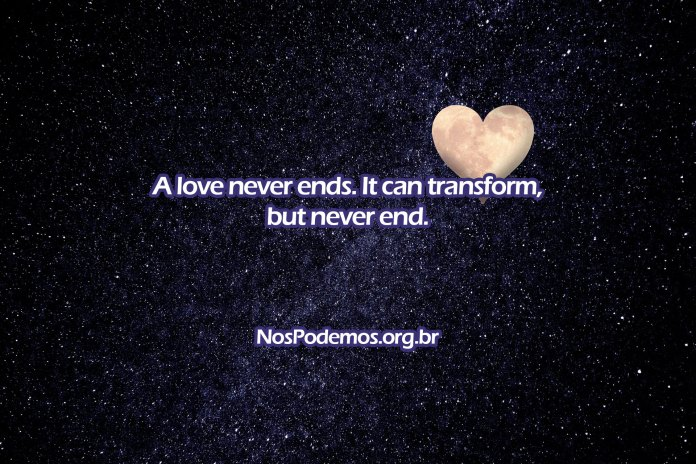 A love never ends. It can transform, but never end.