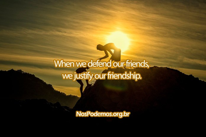 When we defend our friends, we justify our friendship.