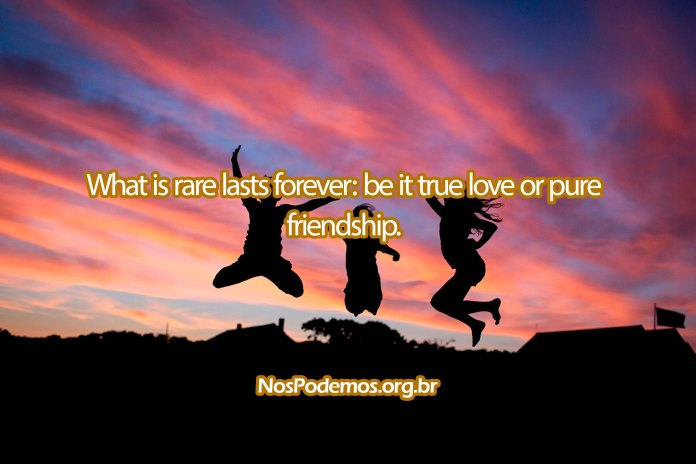 What is rare lasts forever: be it true love or pure friendship.
