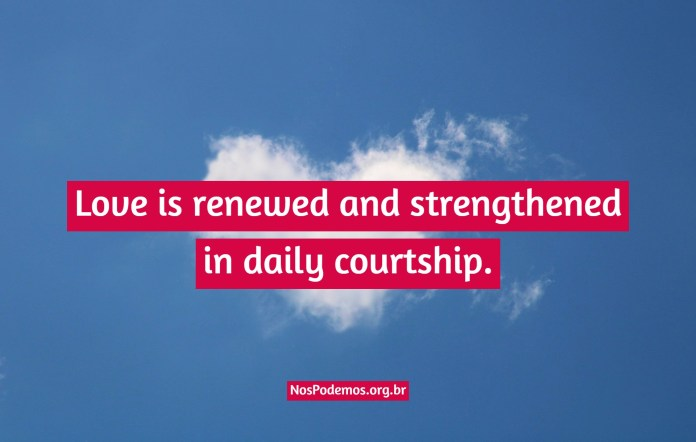 Love is renewed and strengthened in daily courtship.