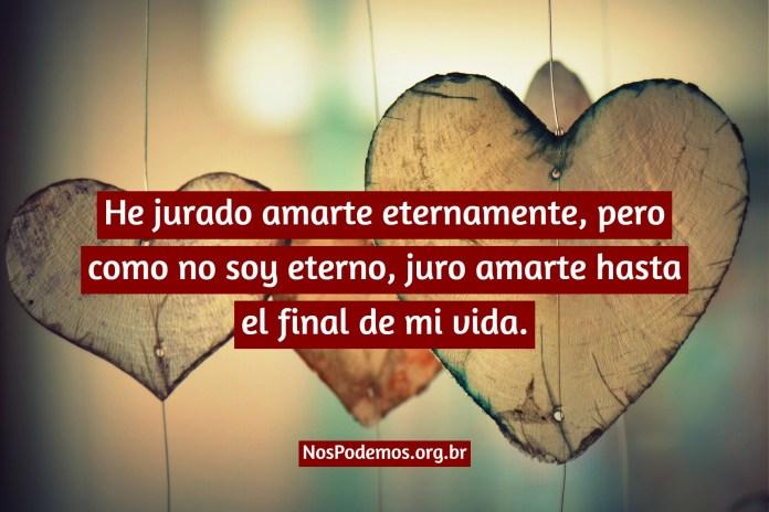 He jurado amarte eternamente, pero como no soy eterno, juro amarte hasta el final de mi vida.