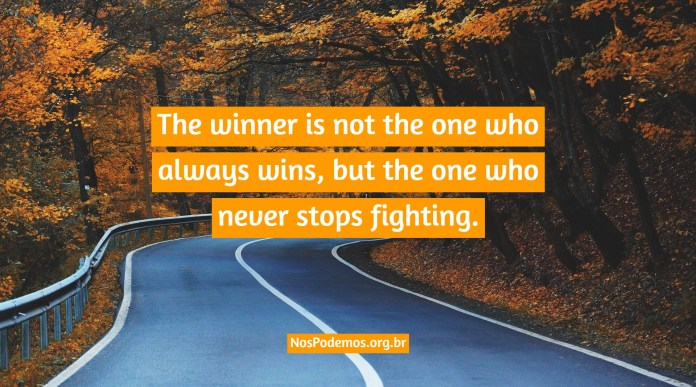 The winner is not the one who always wins, but the one who never stops fighting.