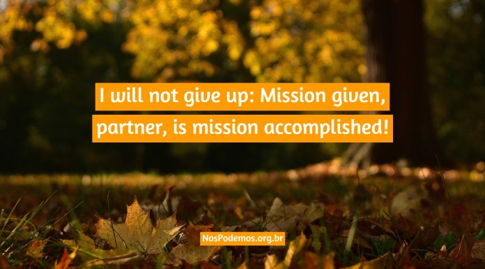 I will not give up: Mission given, partner, is mission accomplished!