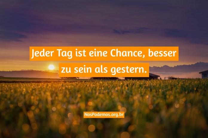 Jeder Tag ist eine Chance, besser zu sein als gestern.
