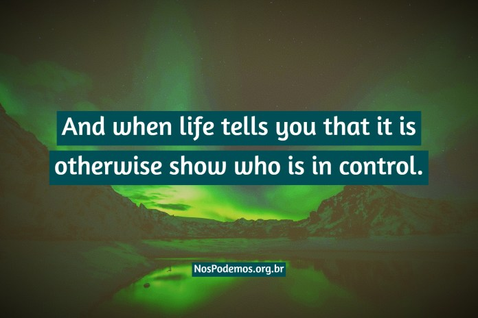 And when life tells you that it is otherwise show who is in control.