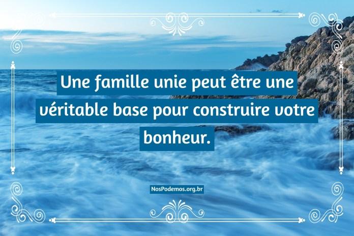 Une famille unie peut être une véritable base pour construire votre bonheur.