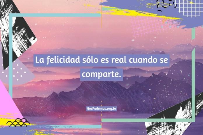 La felicidad sólo es real cuando se comparte.
