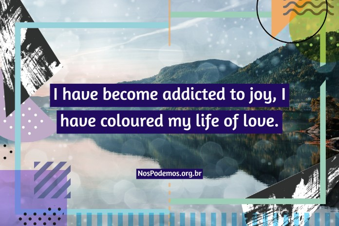 I have become addicted to joy, I have coloured my life of love.