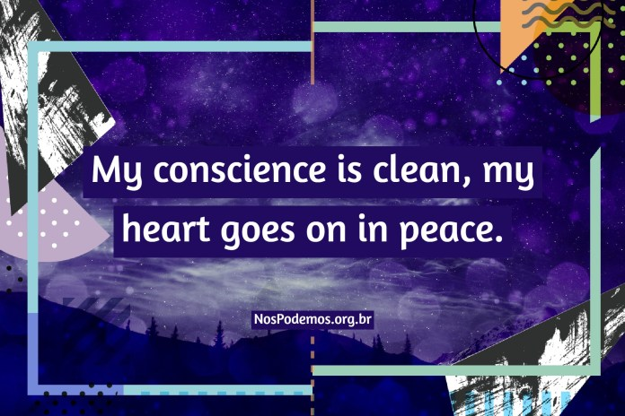 My conscience is clean, my heart goes on in peace.