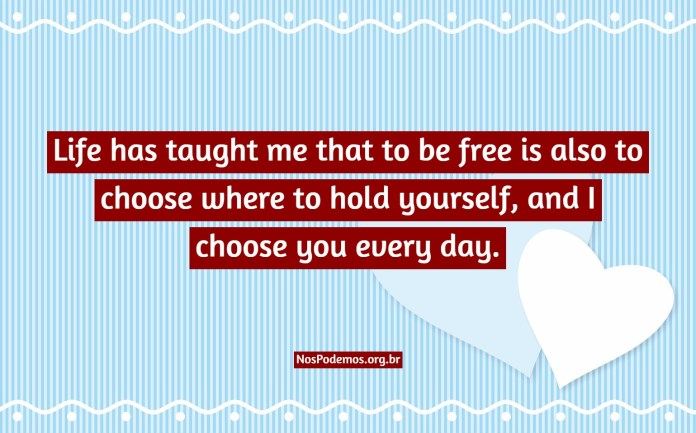 Life has taught me that to be free is also to choose where to hold yourself, and I choose you every day.