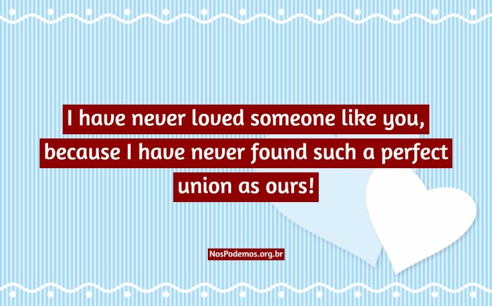 I have never loved someone like you, because I have never found such a perfect union as ours!