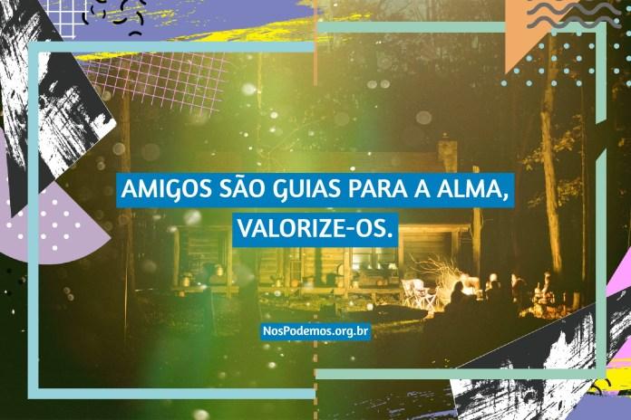 AMIGOS SÃO GUIAS PARA A ALMA, VALORIZE-OS.