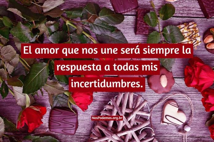 El amor que nos une será siempre la respuesta a todas mis incertidumbres.