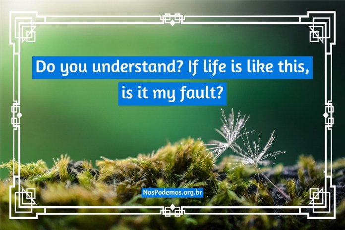 Do you understand? If life is like this, is it my fault?