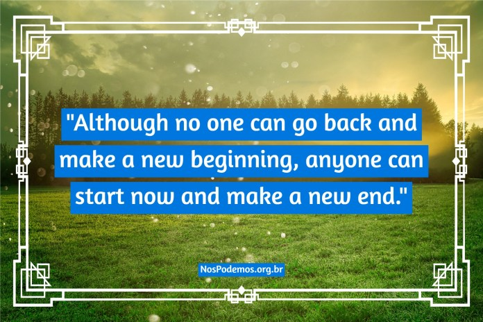 """""""Although no one can go back and make a new beginning, anyone can start now and make a new end."""""""