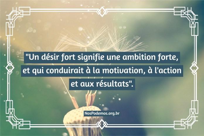 """""""Un désir fort signifie une ambition forte, et qui conduirait à la motivation, à l'action et aux résultats""""."""