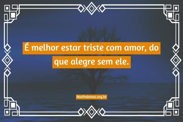 É melhor estar triste com amor, do que alegre sem ele.