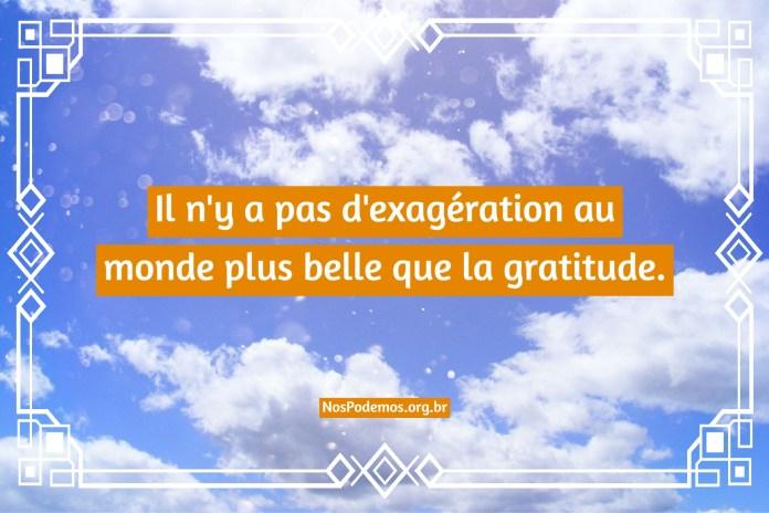 Il n'y a pas d'exagération au monde plus belle que la gratitude.