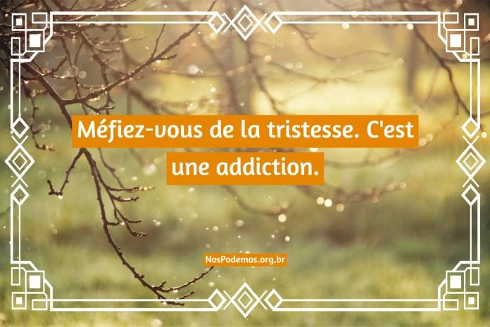 Méfiez-vous de la tristesse. C'est une addiction.