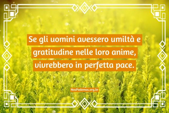 Se gli uomini avessero umiltà e gratitudine nelle loro anime, vivrebbero in perfetta pace.