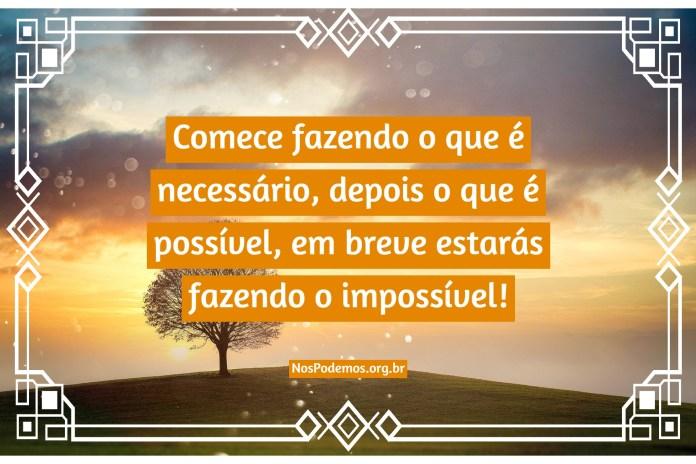 Comece fazendo o que é necessário, depois o que é possível, em breve estarás fazendo o impossível!