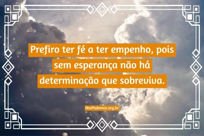 Prefiro ter fé a ter empenho, pois sem esperança não há determinação que sobreviva.