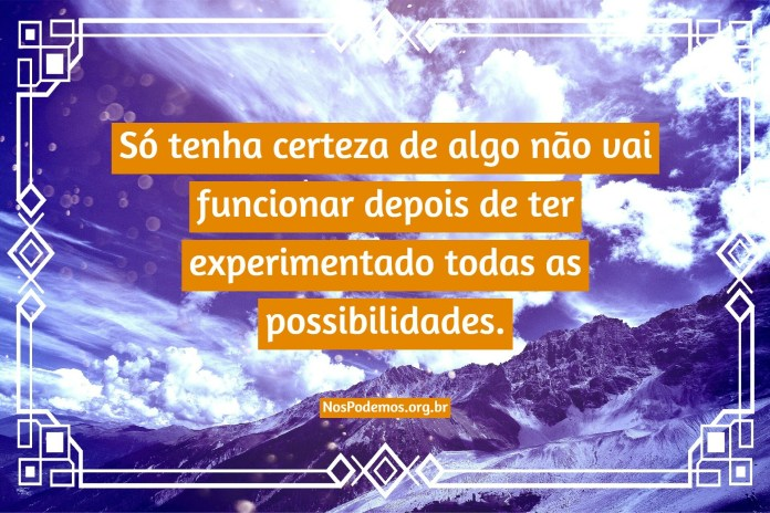 Só tenha certeza de algo não vai funcionar depois de ter experimentado todas as possibilidades.