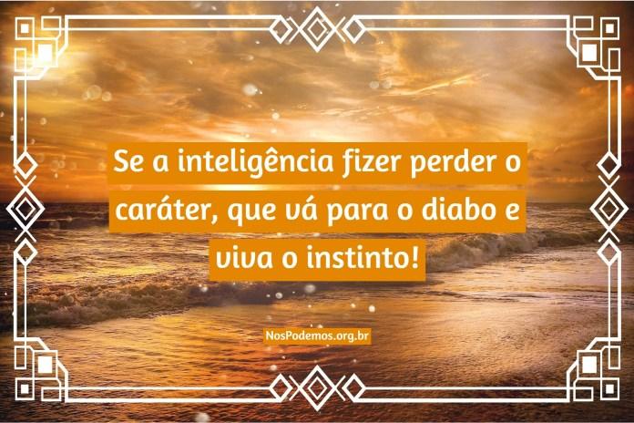 Se a inteligência fizer perder o caráter, que vá para o diabo e viva o instinto!