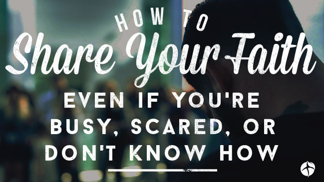How to Share Your Faith Even If You're Busy, Scared, Or Don't Know How