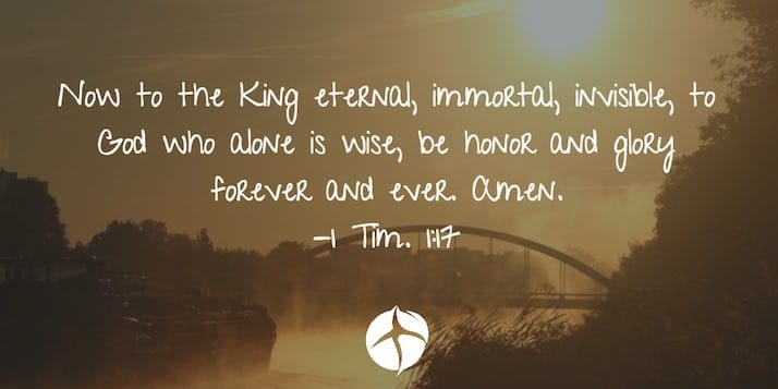 About the existence of God - Now to the King eternal, immortal, invisible, to God who alone is wise, be honor and glory forever and ever. Amen.
