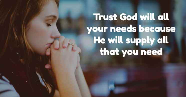 trust God with your needs because He will supply all that you need